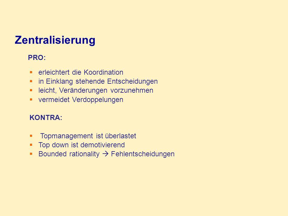 PRO:  mehr Motivation auf niedrigen Stufen  größere Flexibilität  Bessere Entscheidungen, näher am Entscheidungstatbestand  Erhöhte Verantwortlichkeiten und Kontrolle  Vertikale Dezentralisierung (line managers)  Horizontale Dezentralisierung (horizontale formelle und informelle Machtverteilung)  selective decentralisation: Verteilung von Entscheidungsbefugnisse betr.
