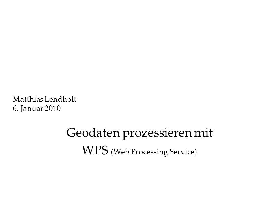 Geodaten prozessieren mit WPS (Web Processing Service) Matthias Lendholt 6. Januar 2010