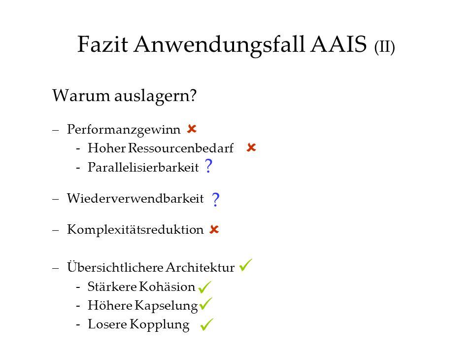 Fazit Anwendungsfall AAIS (II) Warum auslagern? –Performanzgewinn -Hoher Ressourcenbedarf -Parallelisierbarkeit –Wiederverwendbarkeit –Komplexitätsred