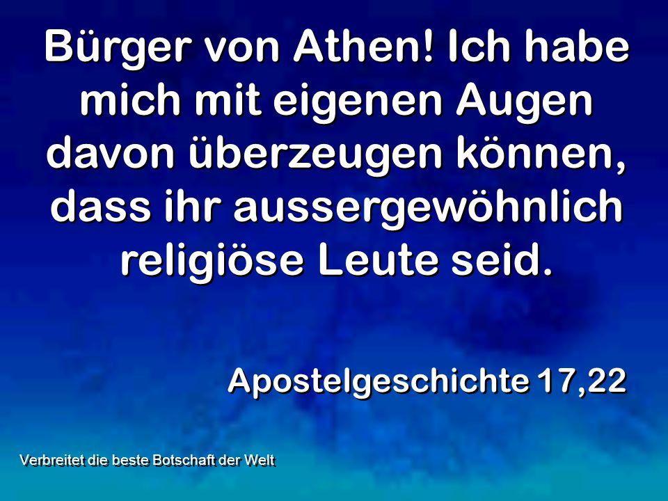 Bürger von Athen! Ich habe mich mit eigenen Augen davon überzeugen können, dass ihr aussergewöhnlich religiöse Leute seid. Apostelgeschichte 17,22 Ver