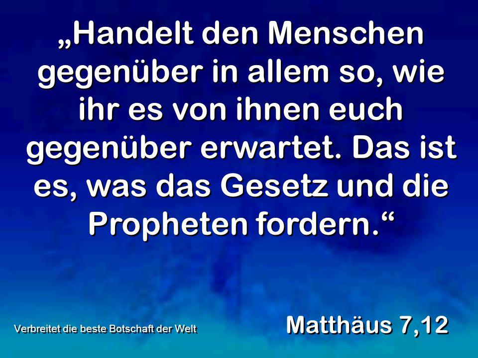 """""""Handelt den Menschen gegenüber in allem so, wie ihr es von ihnen euch gegenüber erwartet. Das ist es, was das Gesetz und die Propheten fordern."""" Matt"""