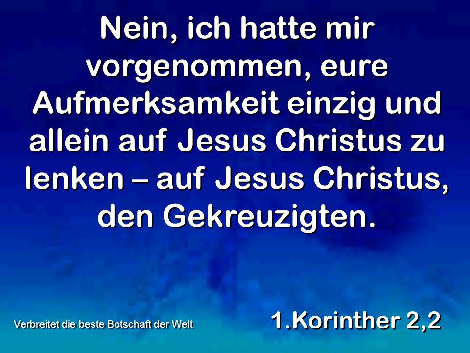 Nein, ich hatte mir vorgenommen, eure Aufmerksamkeit einzig und allein auf Jesus Christus zu lenken – auf Jesus Christus, den Gekreuzigten. 1.Korinthe