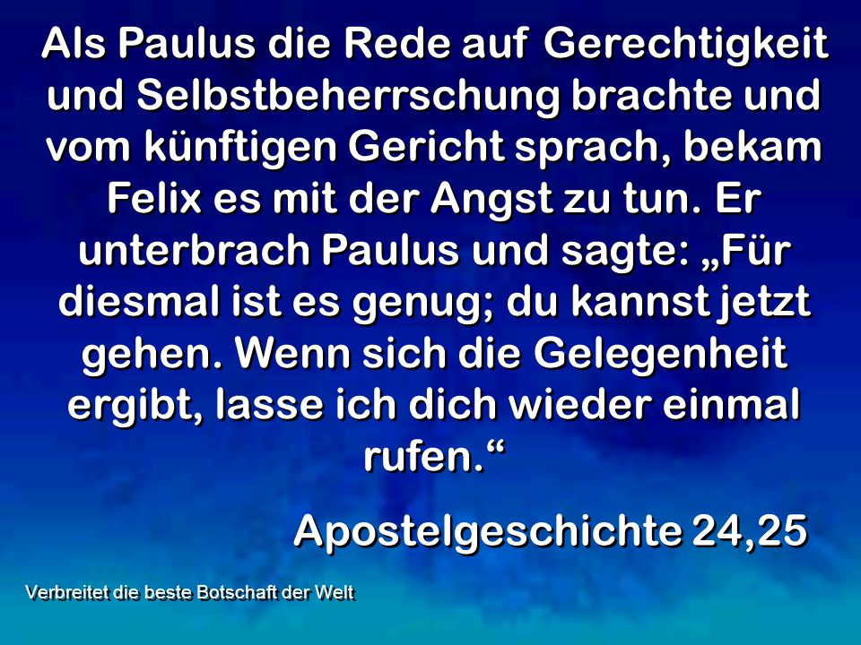 Als Paulus die Rede auf Gerechtigkeit und Selbstbeherrschung brachte und vom künftigen Gericht sprach, bekam Felix es mit der Angst zu tun. Er unterbr
