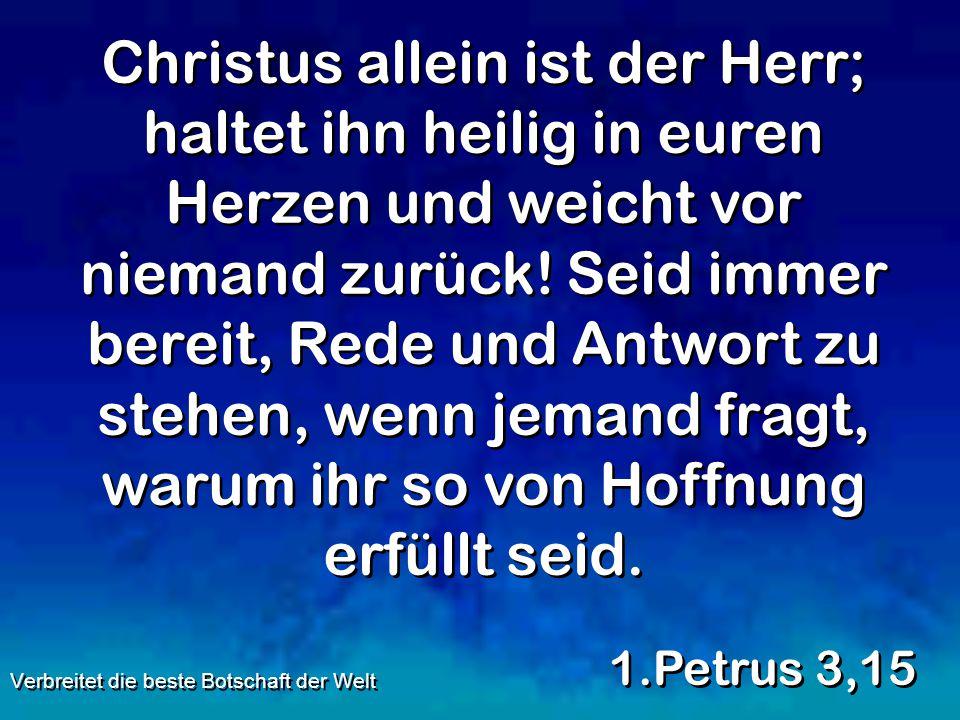 Christus allein ist der Herr; haltet ihn heilig in euren Herzen und weicht vor niemand zurück! Seid immer bereit, Rede und Antwort zu stehen, wenn jem