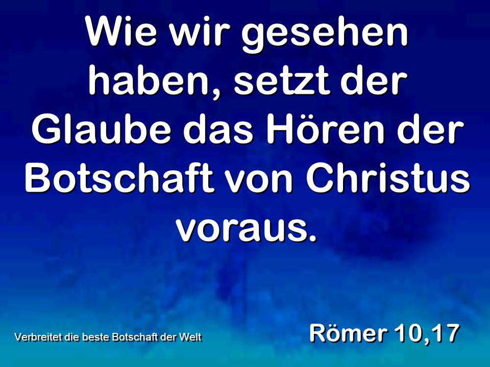 Wie wir gesehen haben, setzt der Glaube das Hören der Botschaft von Christus voraus. Römer 10,17 Verbreitet die beste Botschaft der Welt