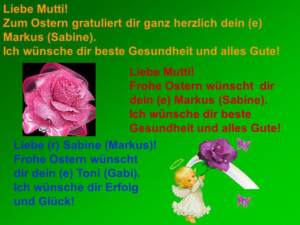 Liebe Mutti.Zum Ostern gratuliert dir ganz herzlich dein (e) Markus (Sabine).