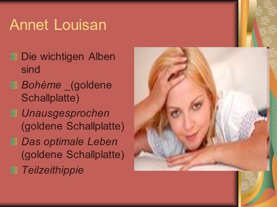 Annet Louisan Die wichtigen Alben sind Bohème _(goldene Schallplatte) Unausgesprochen (goldene Schallplatte) Das optimale Leben (goldene Schallplatte) Teilzeithippie
