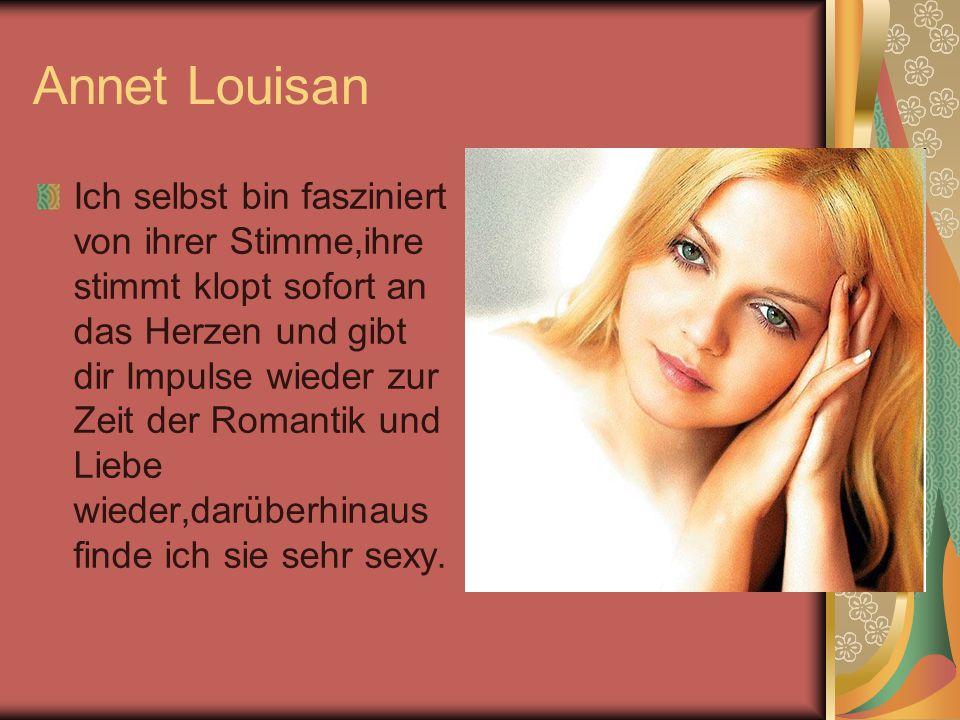 Annet Louisan Ich selbst bin fasziniert von ihrer Stimme,ihre stimmt klopt sofort an das Herzen und gibt dir Impulse wieder zur Zeit der Romantik und Liebe wieder,darüberhinaus finde ich sie sehr sexy.