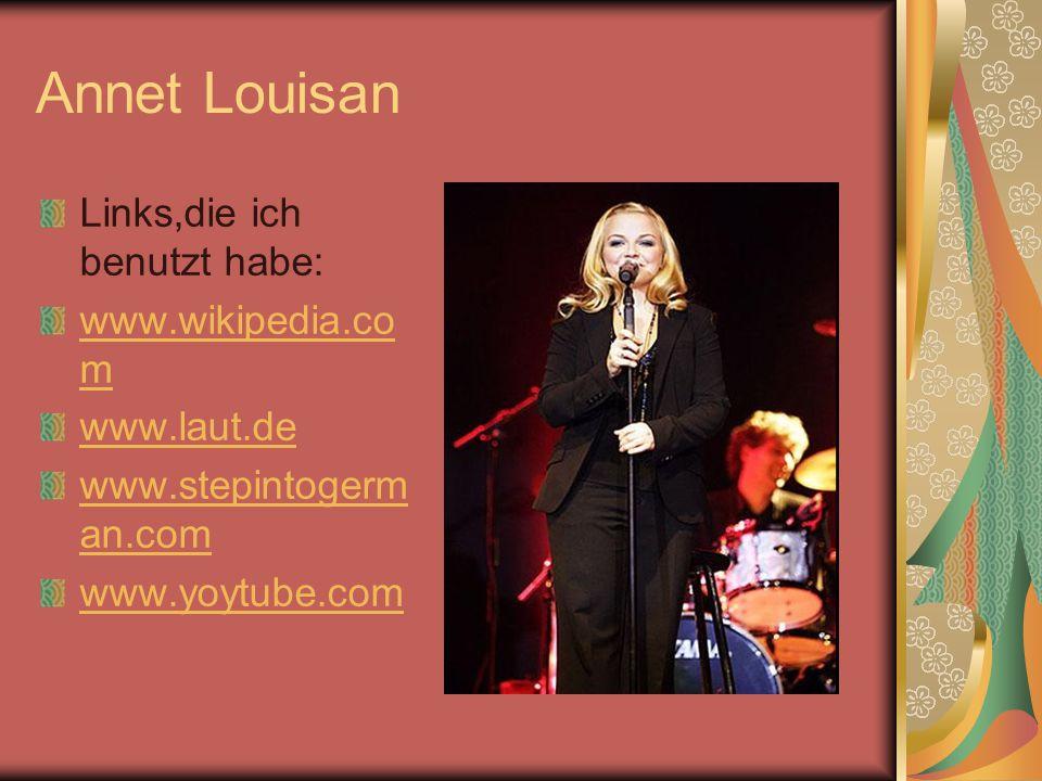 Annet Louisan Links,die ich benutzt habe: www.wikipedia.co m www.laut.de www.stepintogerm an.com www.yoytube.com