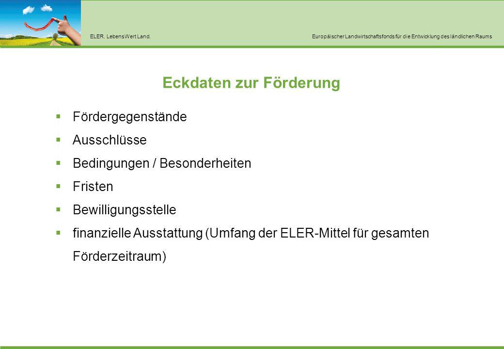 ELER. LebensWert Land.Europäischer Landwirtschaftsfonds für die Entwicklung des ländlichen Raums Eckdaten zur Förderung  Fördergegenstände  Ausschlü