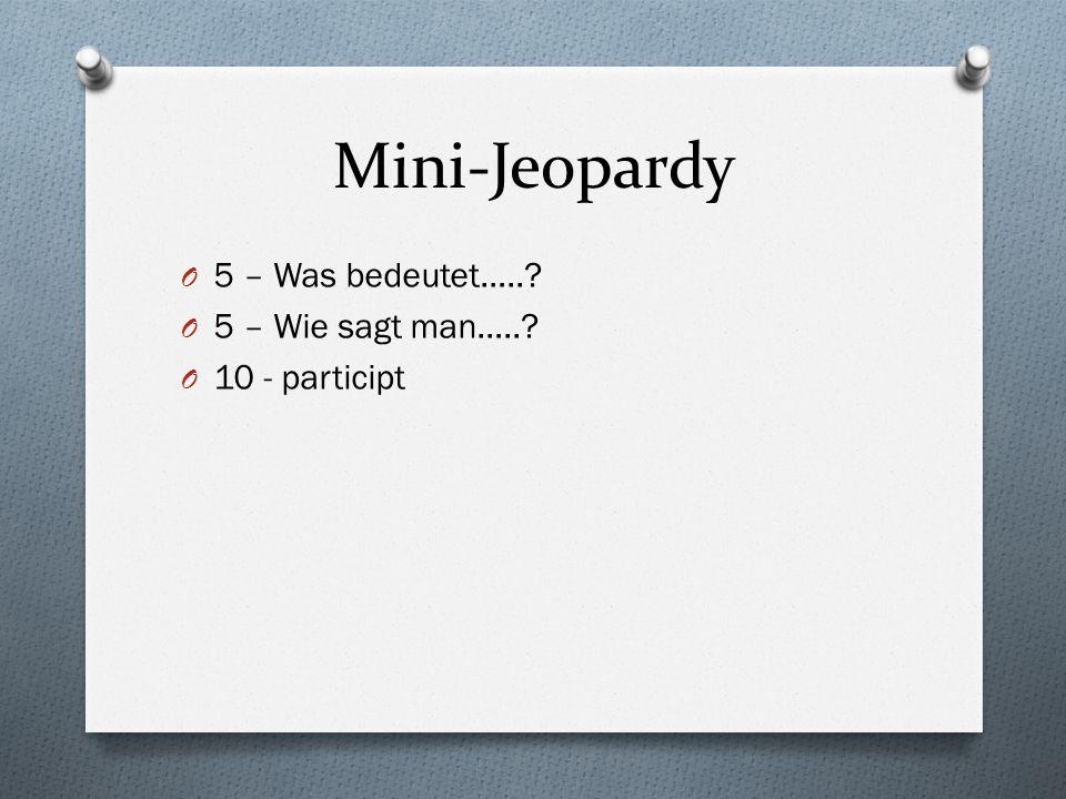 Mini-Jeopardy O 5 – Was bedeutet….. O 5 – Wie sagt man….. O 10 - participt