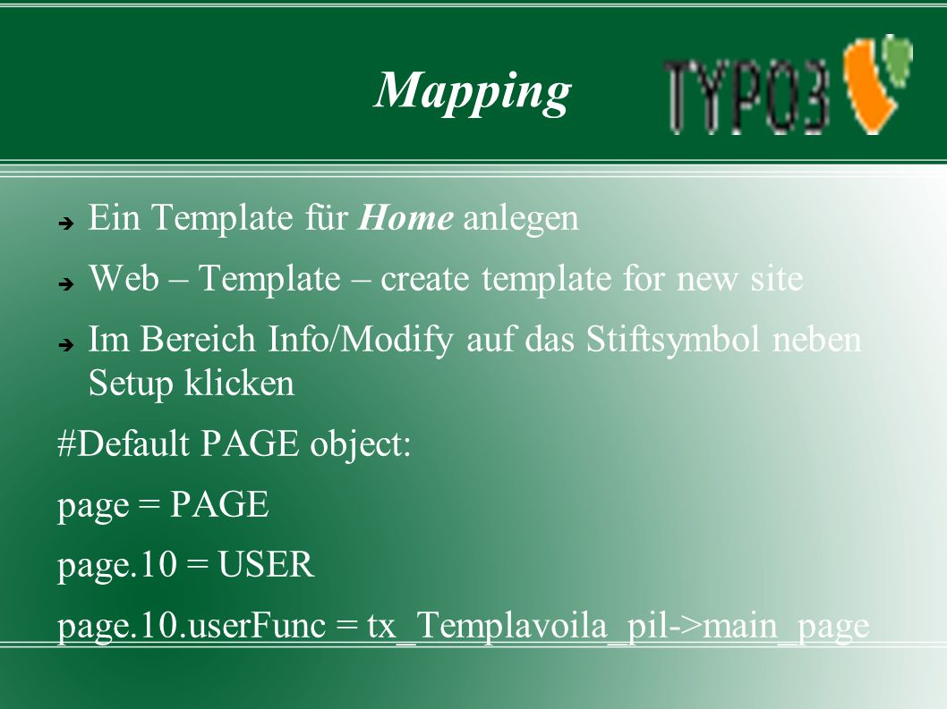 Mapping  Ein Template für Home anlegen  Web – Template – create template for new site  Im Bereich Info/Modify auf das Stiftsymbol neben Setup klicken #Default PAGE object: page = PAGE page.10 = USER page.10.userFunc = tx_Templavoila_pil->main_page