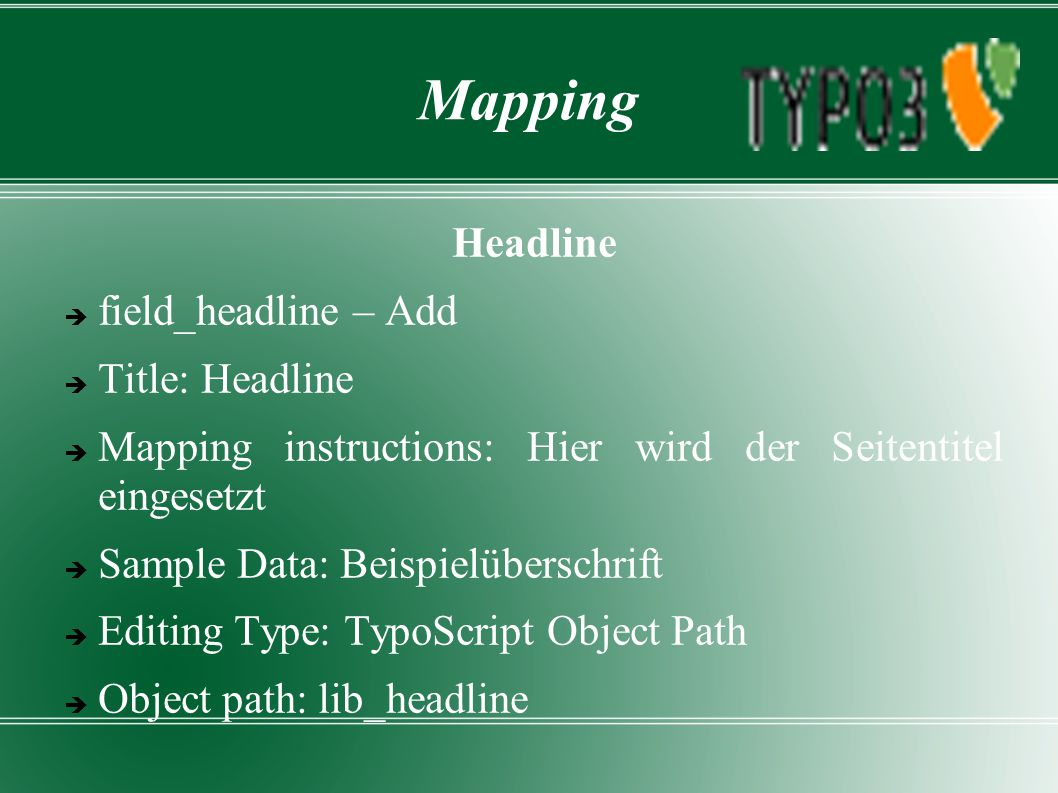 Mapping Headline  field_headline – Add  Title: Headline  Mapping instructions: Hier wird der Seitentitel eingesetzt  Sample Data: Beispielüberschrift  Editing Type: TypoScript Object Path  Object path: lib_headline