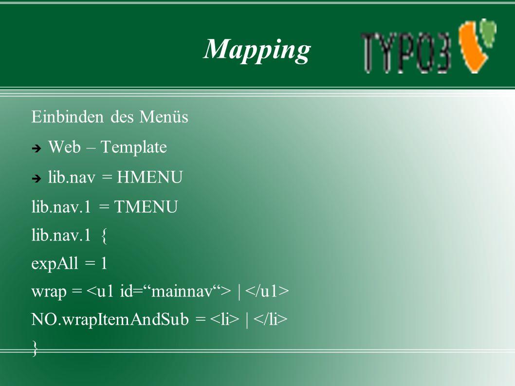 Mapping Einbinden des Menüs  Web – Template  lib.nav = HMENU lib.nav.1 = TMENU lib.nav.1 { expAll = 1 wrap = | NO.wrapItemAndSub = | }