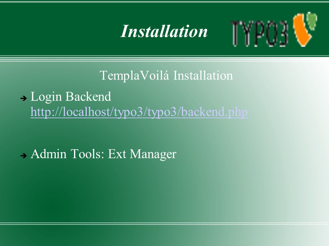 Installation TemplaVoilá Installation  Login Backend http://localhost/typo3/typo3/backend.php http://localhost/typo3/typo3/backend.php  Admin Tools: Ext Manager