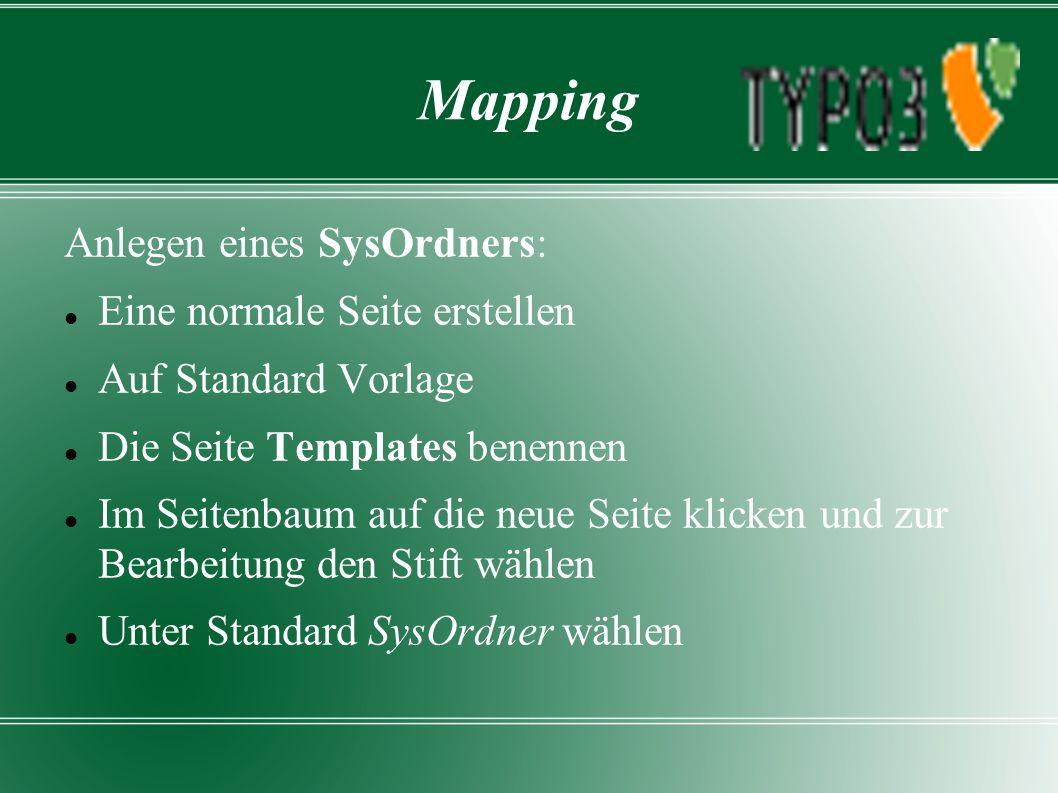 Mapping Anlegen eines SysOrdners: Eine normale Seite erstellen Auf Standard Vorlage Die Seite Templates benennen Im Seitenbaum auf die neue Seite klicken und zur Bearbeitung den Stift wählen Unter Standard SysOrdner wählen