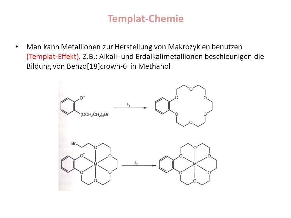 Templat-Chemie Man kann Metallionen zur Herstellung von Makrozyklen benutzen (Templat-Effekt). Z.B.: Alkali- und Erdalkalimetallionen beschleunigen di