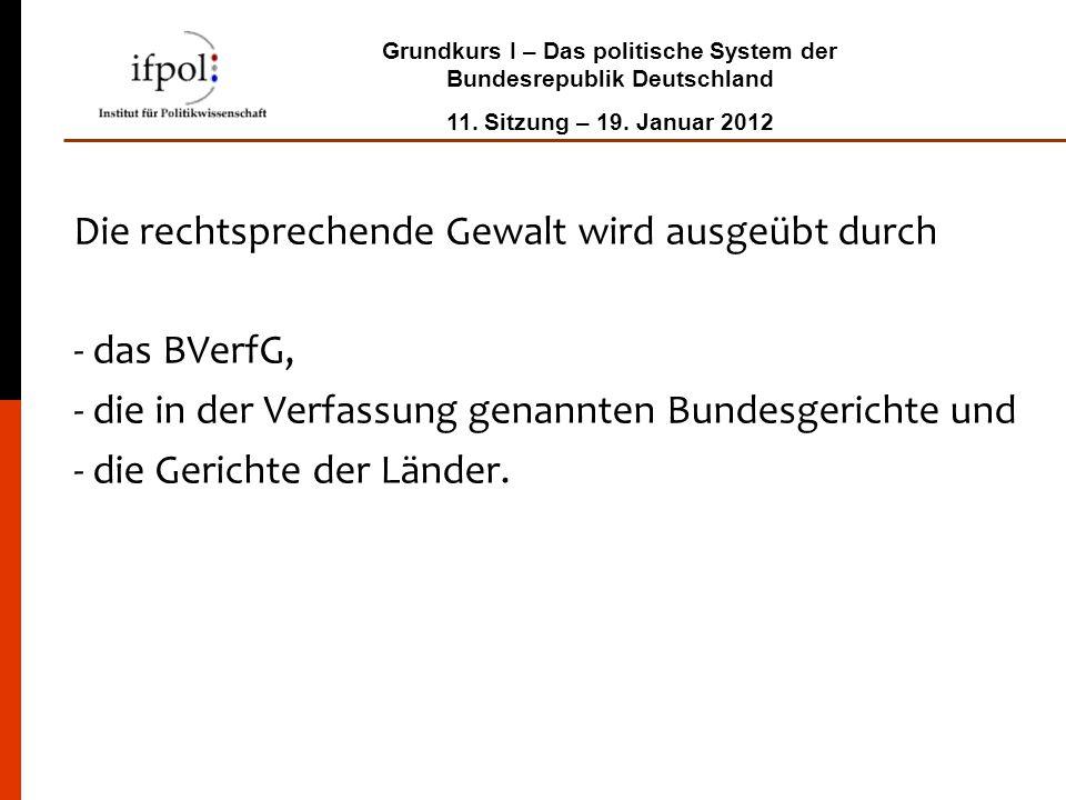 Grundkurs I – Das politische System der Bundesrepublik Deutschland 11. Sitzung – 19. Januar 2012 Die rechtsprechende Gewalt wird ausgeübt durch - das