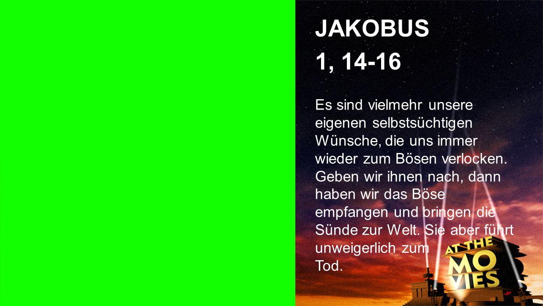 Jakobus 1, 14-16 JAKOBUS 1, 14-16 Es sind vielmehr unsere eigenen selbstsüchtigen Wünsche, die uns immer wieder zum Bösen verlocken.