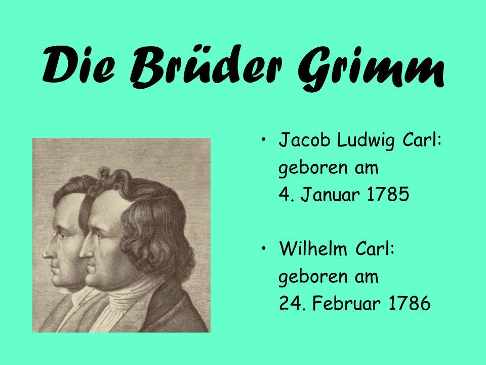 Die Brüder Grimm Jacob Ludwig Carl: geboren am 4. Januar 1785 Wilhelm Carl: geboren am 24. Februar 1786