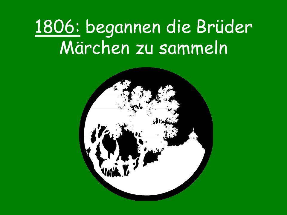 1806: begannen die Brüder Märchen zu sammeln