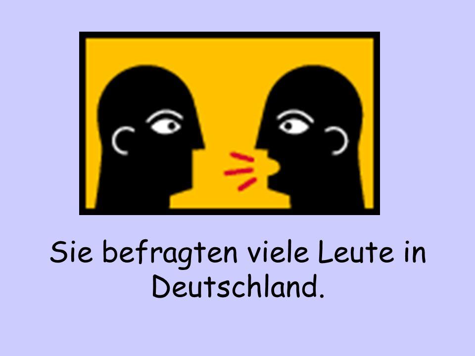 Sie befragten viele Leute in Deutschland.