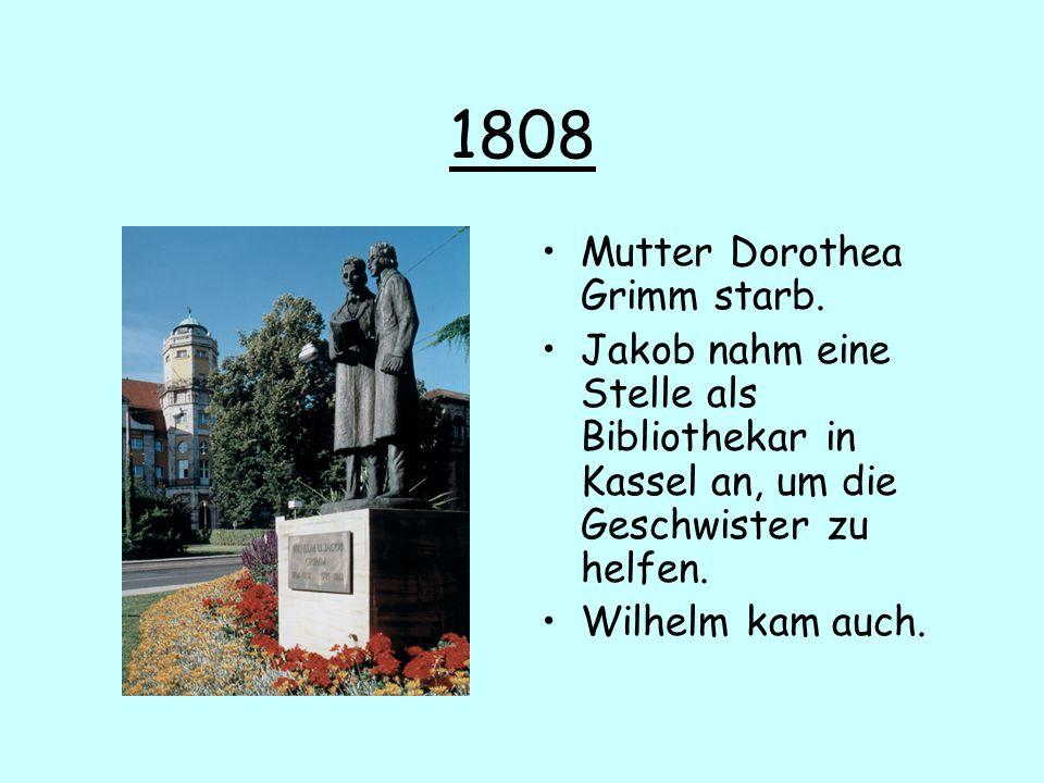 1808 Mutter Dorothea Grimm starb. Jakob nahm eine Stelle als Bibliothekar in Kassel an, um die Geschwister zu helfen. Wilhelm kam auch.