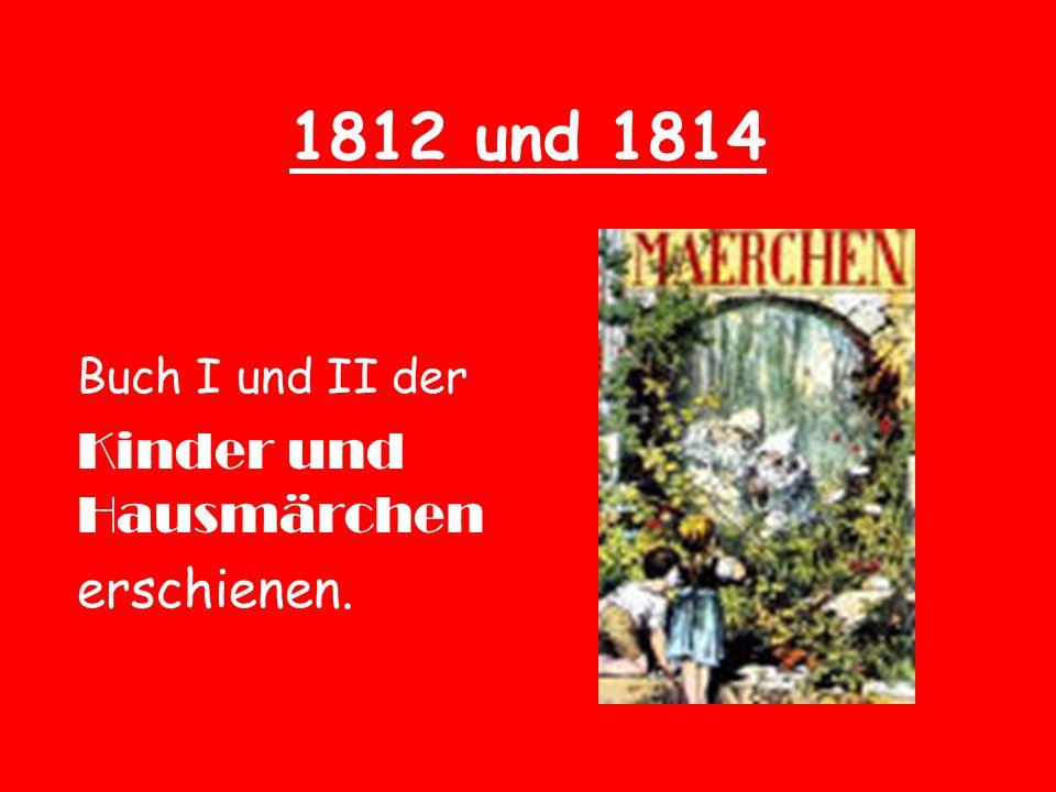 1812 und 1814 Buch I und II der Kinder und Hausmärchen erschienen.