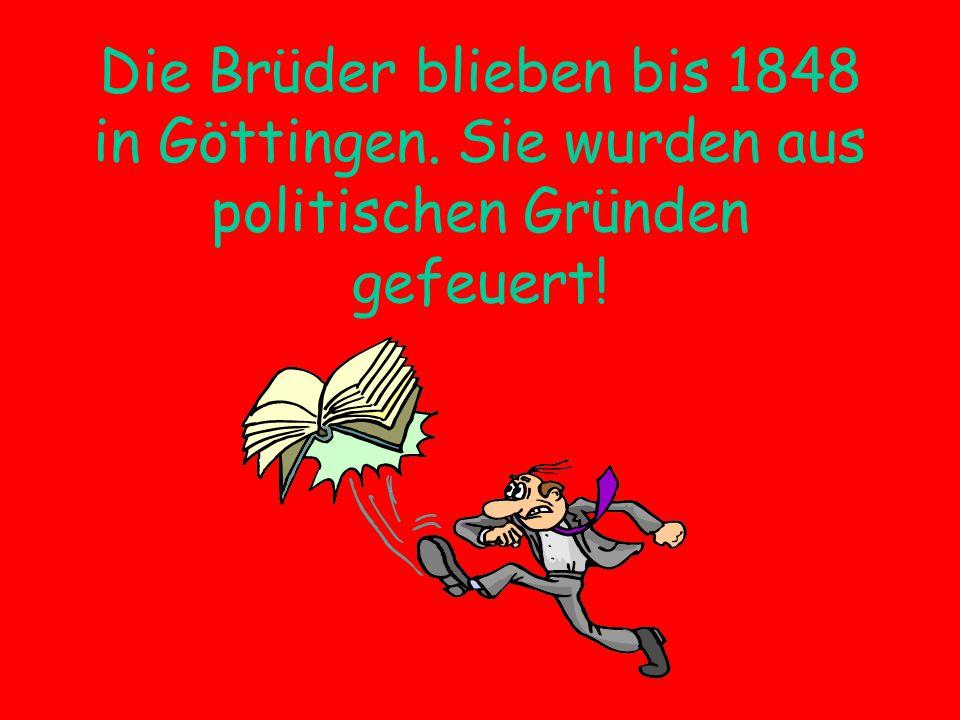 Die Brüder blieben bis 1848 in Göttingen. Sie wurden aus politischen Gründen gefeuert!
