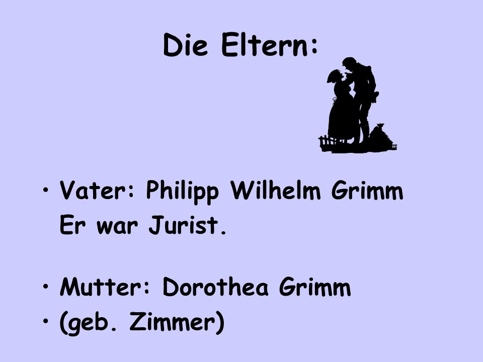 Die Eltern: Vater: Philipp Wilhelm Grimm Er war Jurist. Mutter: Dorothea Grimm (geb. Zimmer)