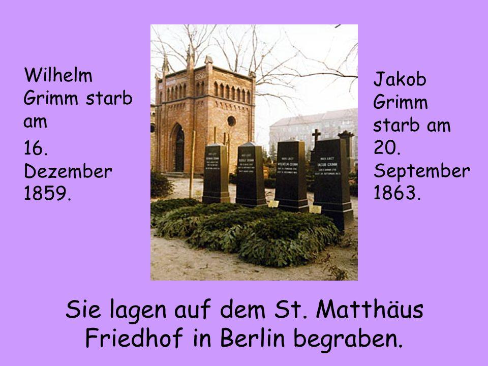 Sie lagen auf dem St. Matthäus Friedhof in Berlin begraben. Wilhelm Grimm starb am 16. Dezember 1859. Jakob Grimm starb am 20. September 1863.