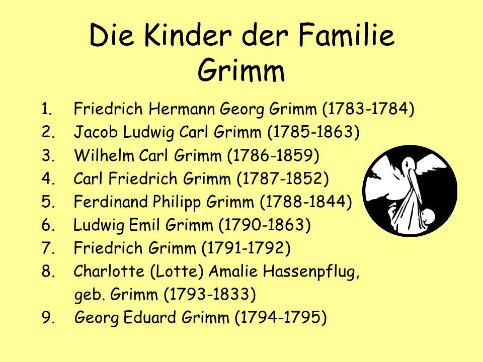 Die Kinder der Familie Grimm 1.Friedrich Hermann Georg Grimm (1783-1784) 2.Jacob Ludwig Carl Grimm (1785-1863) 3.Wilhelm Carl Grimm (1786-1859) 4.Carl