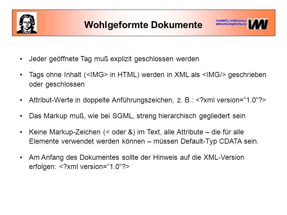 Wohlgeformte Dokumente Jeder geöffnete Tag muß explizit geschlossen werden Tags ohne Inhalt ( in HTML) werden in XML als geschrieben oder geschlossen Attribut-Werte in doppelte Anführungszeichen, z.