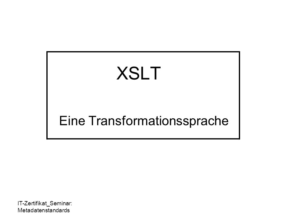 IT-Zertifikat_Seminar: Metadatenstandards XSLT Eine Transformationssprache