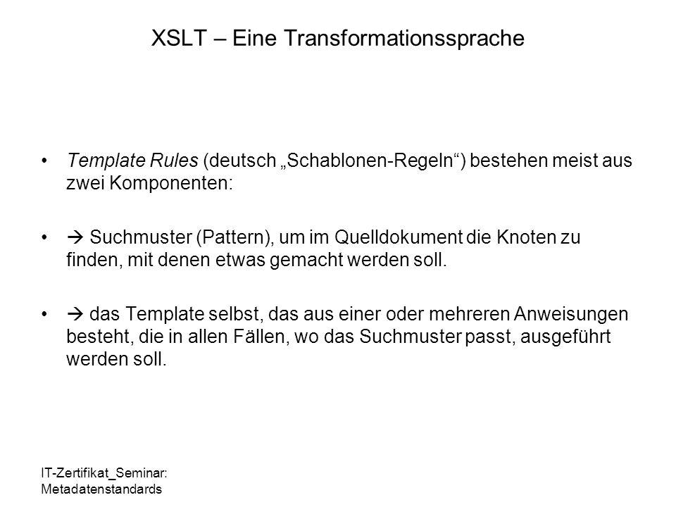 """IT-Zertifikat_Seminar: Metadatenstandards XSLT – Eine Transformationssprache Template Rules (deutsch """"Schablonen-Regeln ) bestehen meist aus zwei Komponenten:  Suchmuster (Pattern), um im Quelldokument die Knoten zu finden, mit denen etwas gemacht werden soll."""