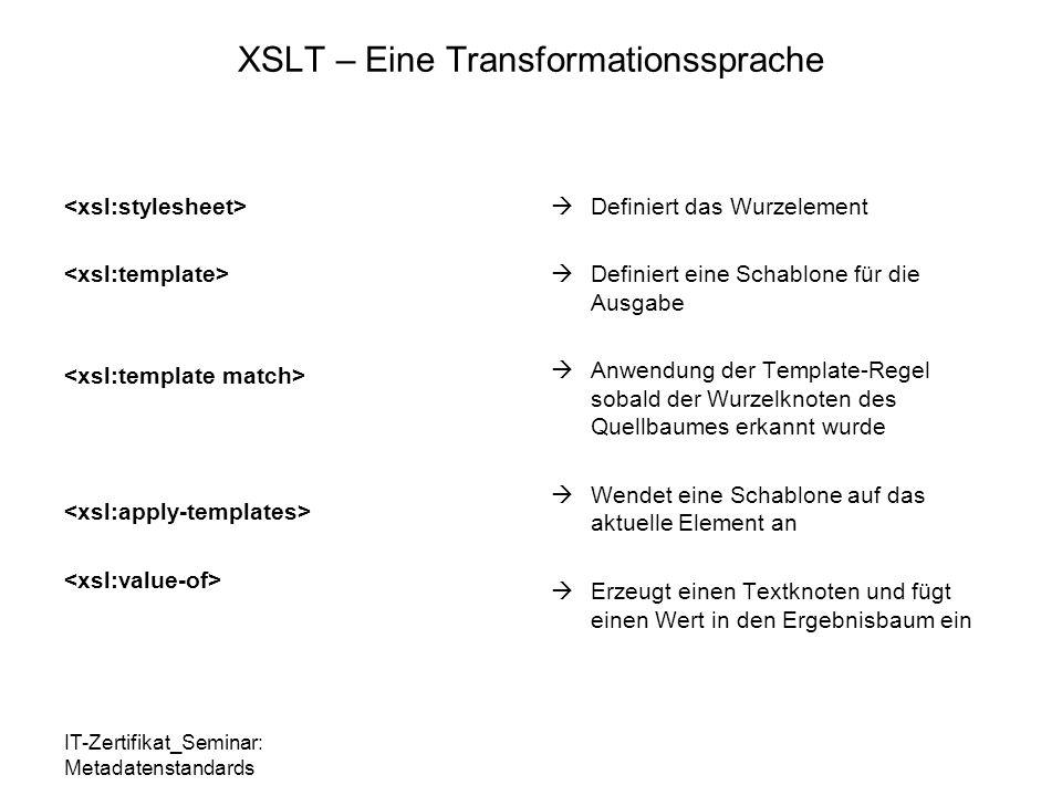 IT-Zertifikat_Seminar: Metadatenstandards XSLT – Eine Transformationssprache  Definiert das Wurzelement  Definiert eine Schablone für die Ausgabe  Anwendung der Template-Regel sobald der Wurzelknoten des Quellbaumes erkannt wurde  Wendet eine Schablone auf das aktuelle Element an  Erzeugt einen Textknoten und fügt einen Wert in den Ergebnisbaum ein