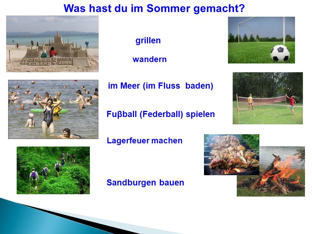 Was hast du im Sommer gemacht? Sandburgen bauen im Meer (im Fluss baden) Fuβball (Federball) spielen wandern Lagerfeuer machen grillen