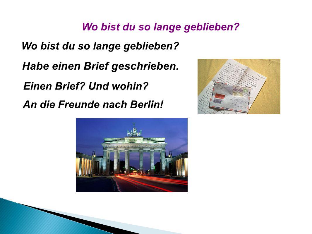 Wo bist du so lange geblieben? Habe einen Brief geschrieben. Einen Brief? Und wohin? An die Freunde nach Berlin! Wo bist du so lange geblieben?