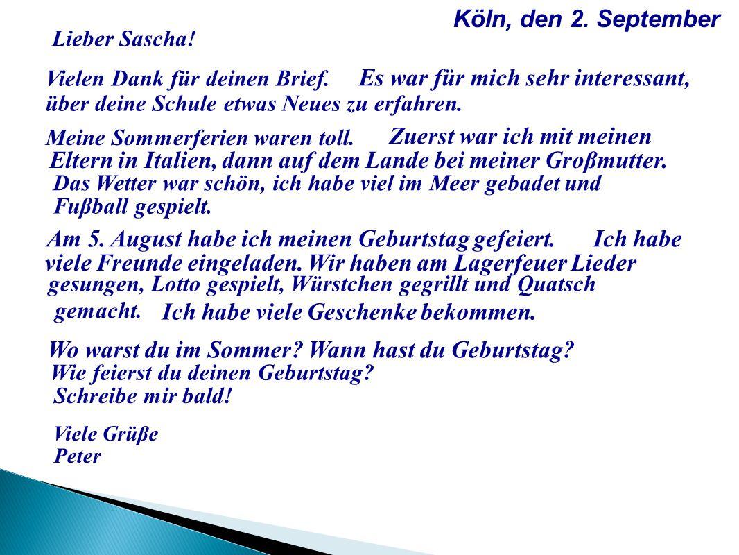 Köln, den 2. September Lieber Sascha! Vielen Dank für deinen Brief. Es war für mich sehr interessant, über deine Schule etwas Neues zu erfahren. Meine