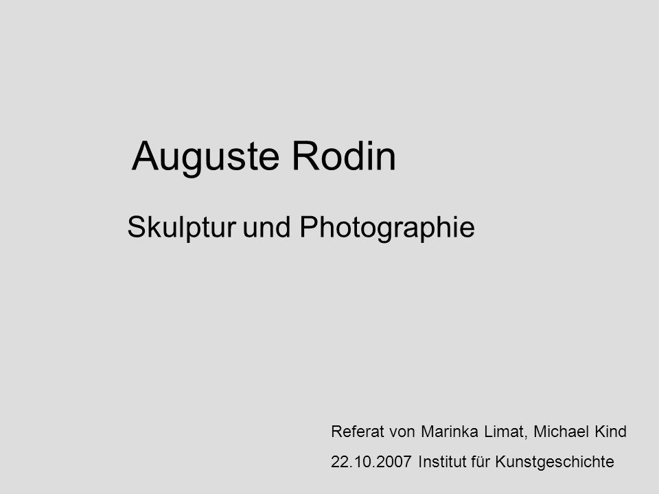 Auguste Rodin Skulptur und Photographie Referat von Marinka Limat, Michael Kind 22.10.2007 Institut für Kunstgeschichte