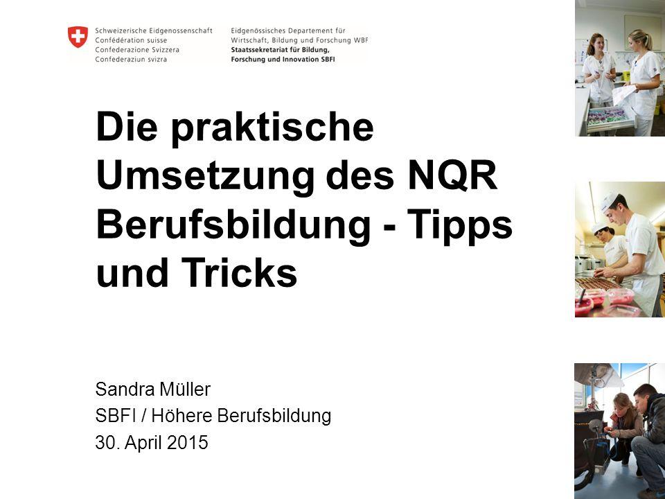 Die praktische Umsetzung des NQR Berufsbildung - Tipps und Tricks Sandra Müller SBFI / Höhere Berufsbildung 30. April 2015