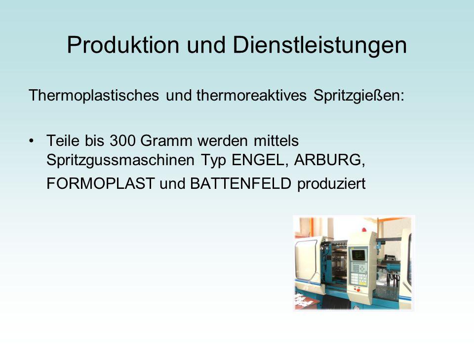 Produktion und Dienstleistungen Thermoplastisches und thermoreaktives Spritzgießen: Teile bis 300 Gramm werden mittels Spritzgussmaschinen Typ ENGEL,