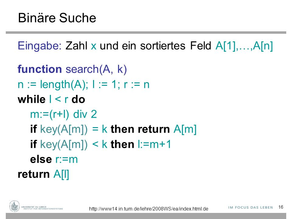 16 Binäre Suche Eingabe: Zahl x und ein sortiertes Feld A[1],…,A[n] function search(A, k) n := length(A); l := 1; r := n while l < r do m:=(r+l) div 2 if key(A[m]) = k then return A[m] if key(A[m]) < k then l:=m+1 else r:=m return A[l] http://www14.in.tum.de/lehre/2008WS/ea/index.html.de