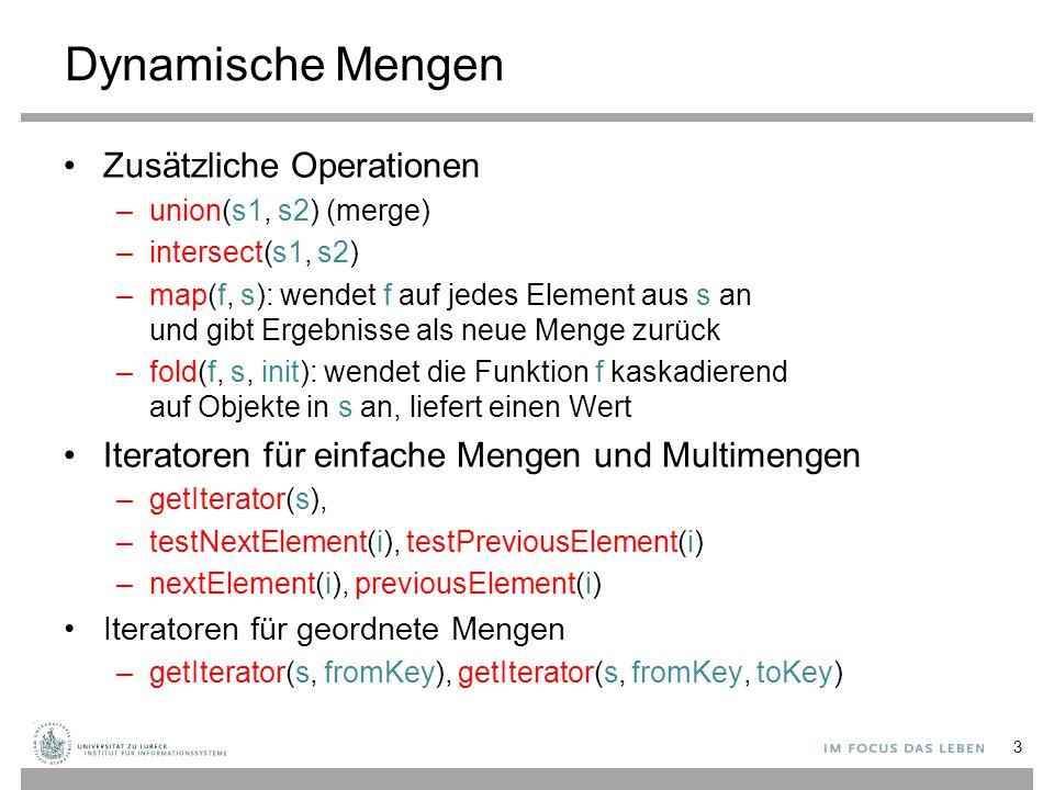 Dynamische Mengen Zusätzliche Operationen –union(s1, s2) (merge) –intersect(s1, s2) –map(f, s): wendet f auf jedes Element aus s an und gibt Ergebnisse als neue Menge zurück –fold(f, s, init): wendet die Funktion f kaskadierend auf Objekte in s an, liefert einen Wert Iteratoren für einfache Mengen und Multimengen –getIterator(s), –testNextElement(i), testPreviousElement(i) –nextElement(i), previousElement(i) Iteratoren für geordnete Mengen –getIterator(s, fromKey), getIterator(s, fromKey, toKey) 3