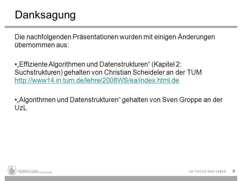 """Danksagung Die nachfolgenden Präsentationen wurden mit einigen Änderungen übernommen aus: """"Effiziente Algorithmen und Datenstrukturen (Kapitel 2: Suchstrukturen) gehalten von Christian Scheideler an der TUM http://www14.in.tum.de/lehre/2008WS/ea/index.html.de http://www14.in.tum.de/lehre/2008WS/ea/index.html.de """"Algorithmen und Datenstrukturen gehalten von Sven Groppe an der UzL 6"""