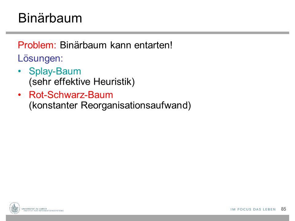 85 Binärbaum Problem: Binärbaum kann entarten! Lösungen: Splay-Baum (sehr effektive Heuristik) Rot-Schwarz-Baum (konstanter Reorganisationsaufwand)