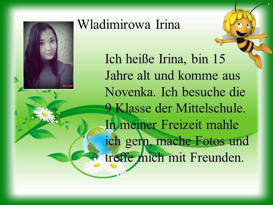 Wladimirowa Irina Ich heiße Irina, bin 15 Jahre alt und komme aus Novenka. Ich besuche die 9 Klasse der Mittelschule. In meiner Freizeit mahle ich ger