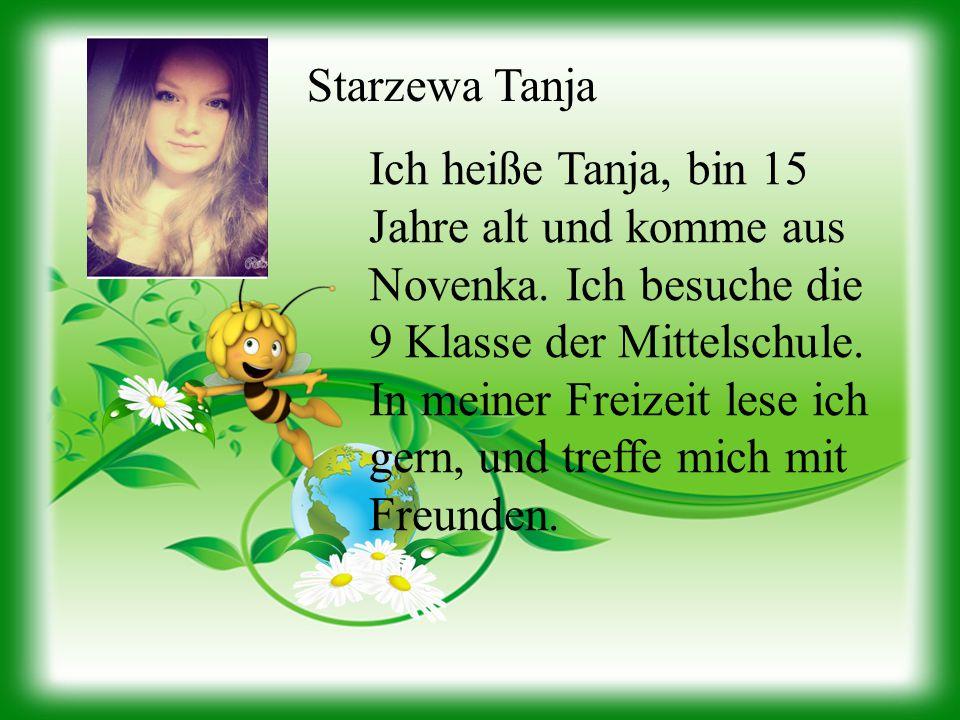 Starzewa Tanja Ich heiße Tanja, bin 15 Jahre alt und komme aus Novenka. Ich besuche die 9 Klasse der Mittelschule. In meiner Freizeit lese ich gern, u