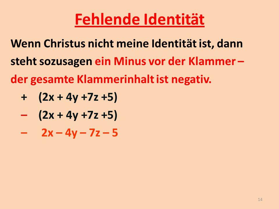 Fehlende Identität Wenn Christus nicht meine Identität ist, dann steht sozusagen ein Minus vor der Klammer – der gesamte Klammerinhalt ist negativ. +(