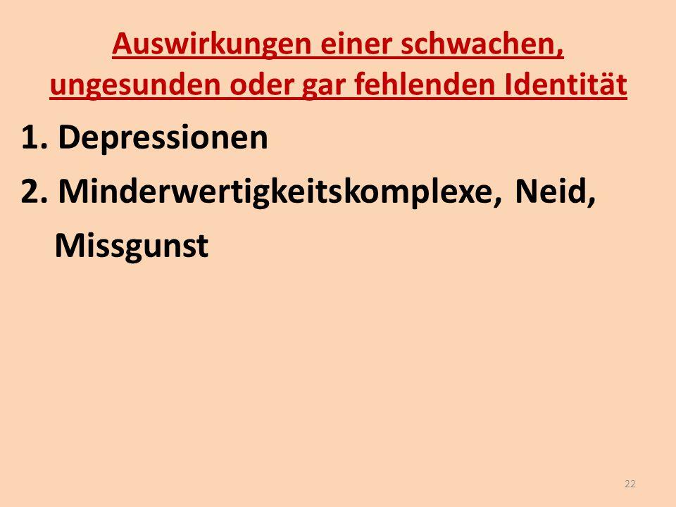 Auswirkungen einer schwachen, ungesunden oder gar fehlenden Identität 1. Depressionen 2. Minderwertigkeitskomplexe, Neid, Missgunst 22